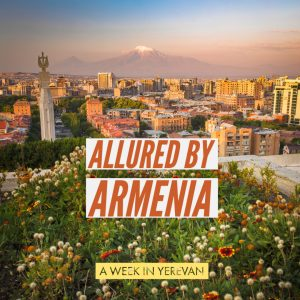 Allured by Armenia – A week in Yerevan